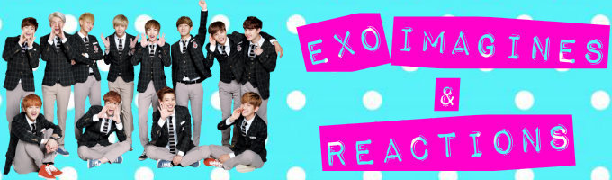 EXO Imagines & Reactions